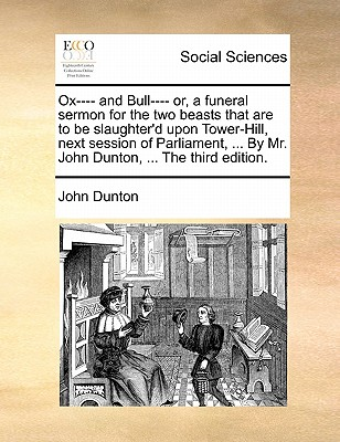 Ox---- And Bull---- Or, a Funeral Sermon for the Two Beasts That Are to Be Slaughter'd Upon Tower-Hill, Next Session of Parliament, ... by Mr. John Dunton, ... the Third Edition. by John Dunton