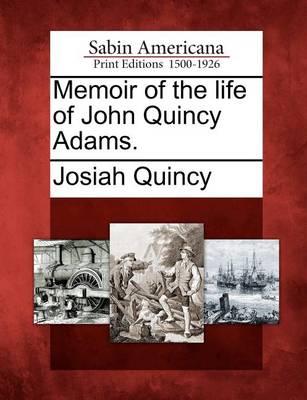 Memoir of the Life of John Quincy Adams. by Josiah Quincy