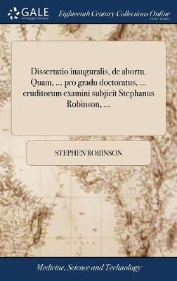 Dissertatio Inauguralis, de Abortu. Quam, ... Pro Gradu Doctoratus, ... Eruditorum Examini Subjicit Stephanus Robinson, ... by Stephen Robinson