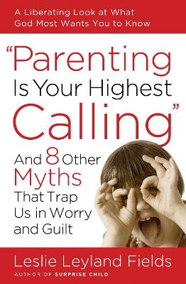 Parenting is your Highest Call by Leslie Leyland Fields