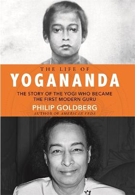 The Life of Yogananda: The Story of the Yogi Who Became the First Modern Guru by Philip Goldberg