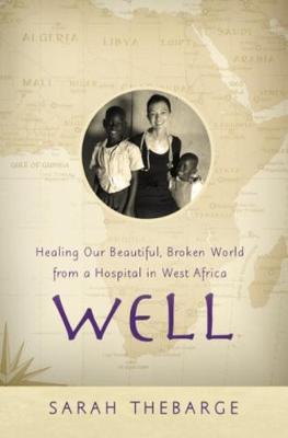 Well: Healing Our Beautiful, Broken World from a Hospital in West Africa by Sarah Thebarge