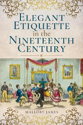 Elegant Etiquette in the Nineteenth Century by James Mallory