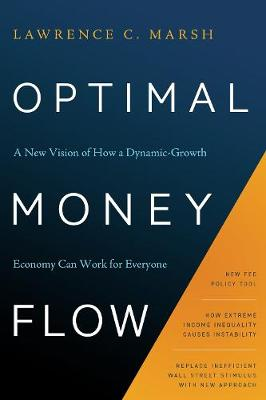 Optimal Money Flow: A New Vision of How a Dynamic-Growth Economy Can Work for Everyone by Lawrence C Marsh