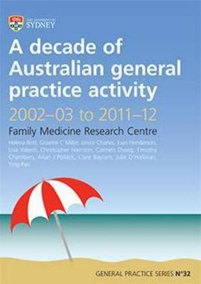 Decade of Australian General Practice Activity 2002-03 to 2011-12: Family Medicine Research Centre by H. Britt