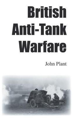 British Anti-Tank Warfare by John Plant