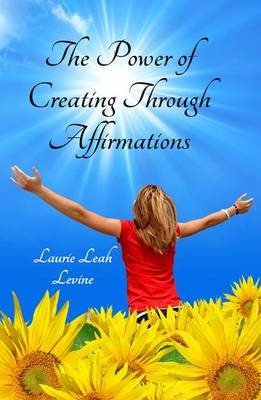 Power of Creating through Affirmations by Laurie Leah Levine