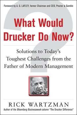 What Would Drucker Do Now?: Solutions to Today's Toughest Challenges from the Father of Modern Management by Rick Wartzman