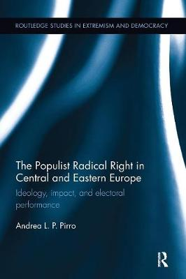 The Populist Radical Right in Central and Eastern Europe: Ideology, impact, and electoral performance by Andrea Pirro
