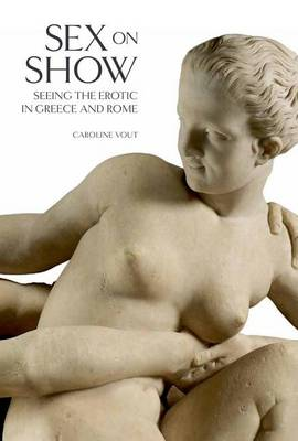 Sex on Show: Seeing the Erotic in Greece and Rome by Caroline Vout