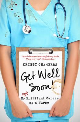 Get Well Soon!  My (Un)Brilliant Career as a Nurse by Kristy Chambers