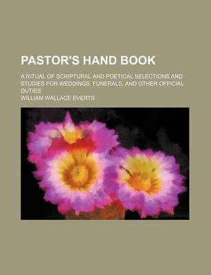 Pastor's Hand Book; A Ritual of Scriptural and Poetical Selections and Studies for Weddings, Funerals, and Other Official Duties by William Wallace Everts