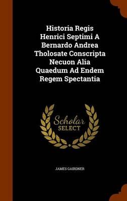 Historia Regis Henrici Septimi a Bernardo Andrea Tholosate Conscripta Necuon Alia Quaedum Ad Endem Regem Spectantia by James Gairdner