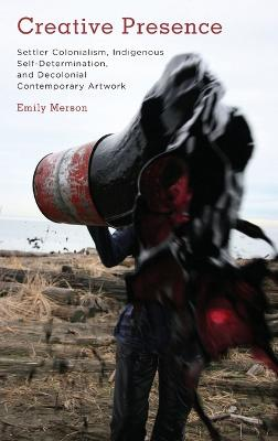 Creative Presence: Settler Colonialism, Indigenous Self-Determination and Decolonial Contemporary Artwork book
