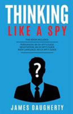Thinking: Like A Spy: This Book Includes - Persuasion An Ex-SPY's Guide, Negotiation An Ex-SPY's Guide, Body Language An Ex-SPY's Guide by James Daugherty