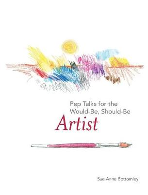 Pep Talks for the Would-Be, Should-Be Artist by Sue Anne Bottomley