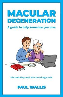 Macular Degeneration: A Guide to Help Someone You Love by Paul Wallis