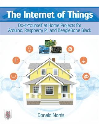 The Internet of Things: Do-It-Yourself at Home Projects for Arduino, Raspberry Pi and BeagleBone Black by Donald Norris