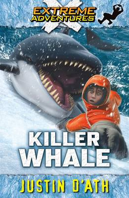Killer Whale: Extreme Adventures by Justin D'Ath