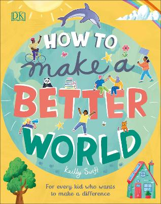 How to Make a Better World: For Every Kid Who Wants to Make a Difference by Keilly Swift