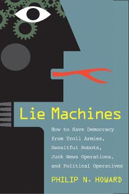 Lie Machines: How to Save Democracy from Troll Armies, Deceitful Robots, Junk News Operations, and Political Operatives book