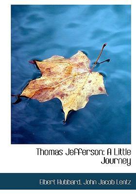 Thomas Jefferson: A Little Journey (Large Print Edition) by John Jacob Lentz Elbert Hubbard