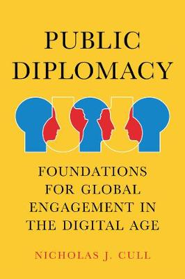 Public Diplomacy: Foundations for Global Engagement in the Digital Age by Nicholas J. Cull