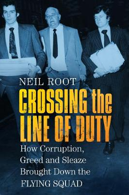 Crossing the Line of Duty: How Corruption, Greed and Sleaze Brought Down the Flying Squad by Neil Root