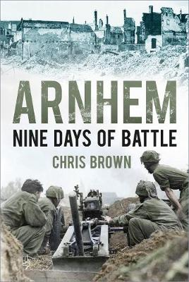 Arnhem: Nine Days of Battle by Chris Brown