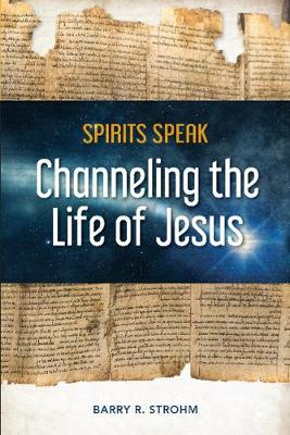Spirits Speak: Channeling the Life of Jesus by Barry R. Strohm