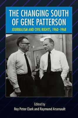 The Changing South of Gene Patterson: Journalism and Civil Rights, 1960-1968 by Roy Peter Clark