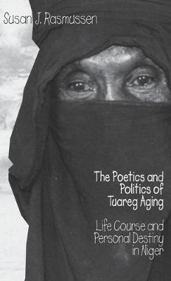 Poetics and Politics of Tuareg Aging by Susan J. Rasmussen