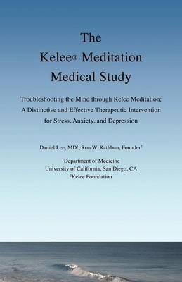 The Kelee Meditation Medical Study: Troubleshooting the Mind Through Kelee Meditation: A Distinctive and Effective Therapeutic Intervention for Stress, Anxiety, and Depression by Daniel Lee