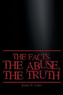 The Facts, The Abuse, The Truth by John P Laws