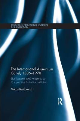 The The International Aluminium Cartel: The Business and Politics of a Cooperative Industrial Institution (1886-1978) by Marco Bertilorenzi