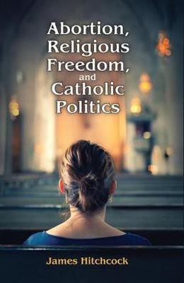 Abortion, Religious Freedom, and Catholic Politics by James Hitchcock