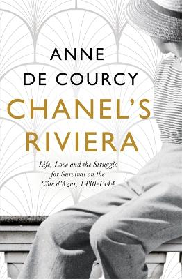 Chanel's Riviera: Life, Love and the Struggle for Survival on the Cote d'Azur, 1930-1944 by Anne De Courcy