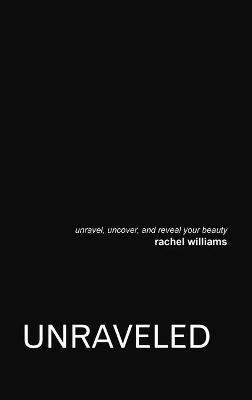 Unraveled: Unravel, Uncover, and Reveal Your Beauty by Rachel Williams
