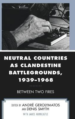 Neutral Countries as Clandestine Battlegrounds, 1939-1968: Between Two Fires book