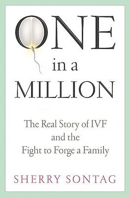 One in a Million: The Real Story of IVF and the Fight to Forge a Family by Sherry Sontag