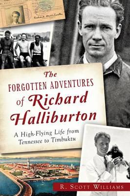 The Forgotten Adventures of Richard Halliburton: by Scott R Williams