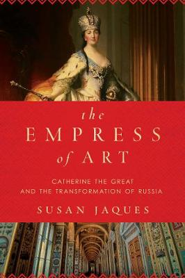 The Empress of Art - Catherine the Great and the Transformation of Russia by Susan Jaques