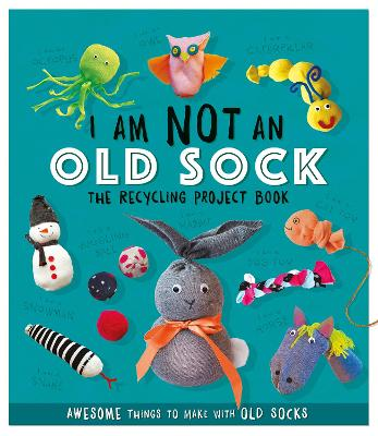 I Am Not An Old Sock - The Recycling Project Book: 10 Awesome Things to Make with Old Socks by Sara Stanford