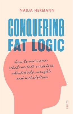 Conquering Fat Logic: how to overcome what we tell ourselves about diets, weight, and metabolism book