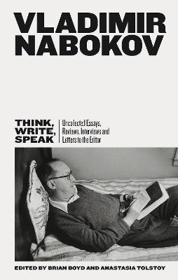 Think, Write, Speak: Uncollected Essays, Reviews, Interviews and Letters to the Editor by Vladimir Nabokov
