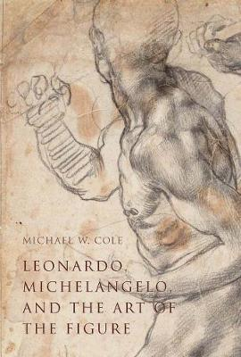 Leonardo, Michelangelo, and the Art of the Figure by Michael W. Cole