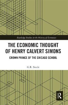 The The Economic Thought of Henry Calvert Simons: Crown Prince of the Chicago School by G.R. Steele