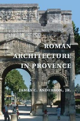 Roman Architecture in Provence by James C. Anderson, Jr.