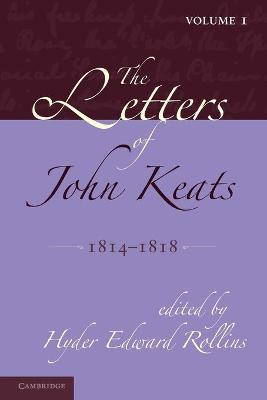 The The Letters of John Keats: Volume 1, 1814-1818 The Letters of John Keats: Volume 1, 1814-1818 Volume 1 by Hyder Edward Rollins