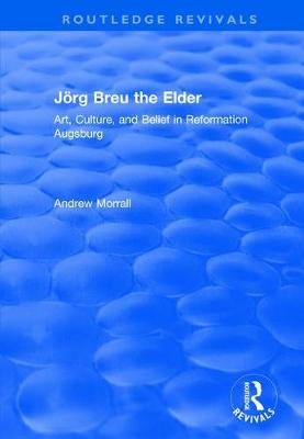 Joerg Breu the Elder: Art, Culture, and Belief in Reformation Augsburg by Andrew Morrall